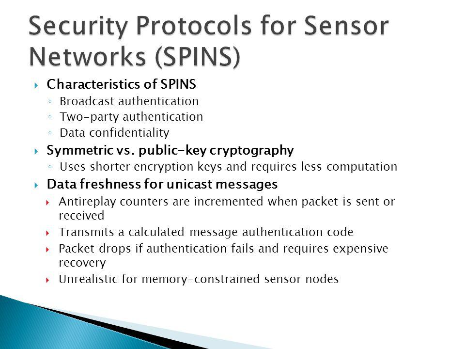 TinySec characteristics Packet authentication and encryption Included in TinyOS version 1.1 Low overhead Authentication increases per packet power consumption by only 3 percent Encryption increases per packet power consumption by only 10 percent Supports network-wide, cluster-wide, pair-wise encryption keys Limitations Doesnt protect against message replay No specific protection against resource consumption attacks