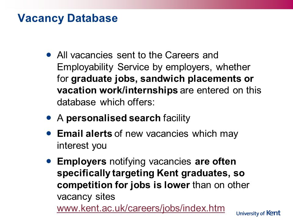Vacancy Database All vacancies sent to the Careers and Employability Service by employers, whether for graduate jobs, sandwich placements or vacation work/internships are entered on this database which offers: A personalised search facility Email alerts of new vacancies which may interest you Employers notifying vacancies are often specifically targeting Kent graduates, so competition for jobs is lower than on other vacancy sites www.kent.ac.uk/careers/jobs/index.htm www.kent.ac.uk/careers/jobs/index.htm