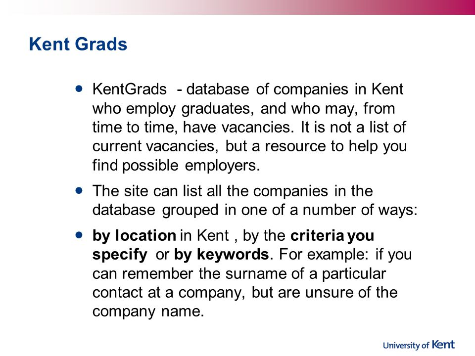 Kent Grads KentGrads - database of companies in Kent who employ graduates, and who may, from time to time, have vacancies.