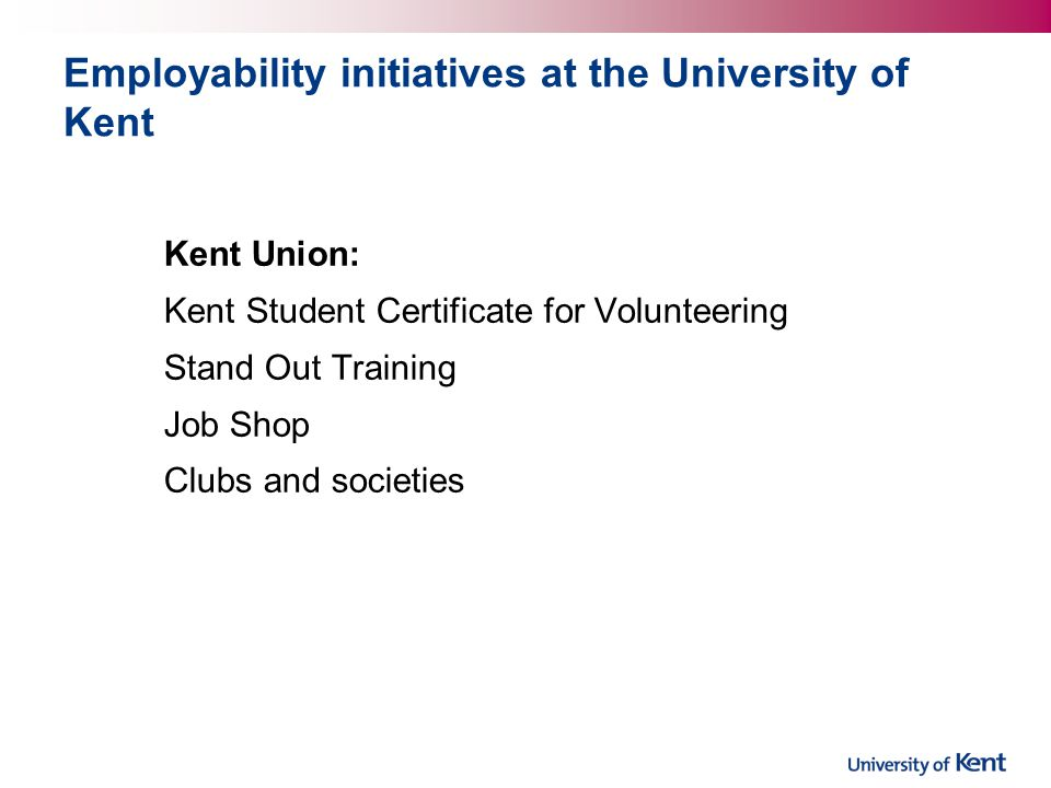 Employability initiatives at the University of Kent Kent Union: Kent Student Certificate for Volunteering Stand Out Training Job Shop Clubs and societies