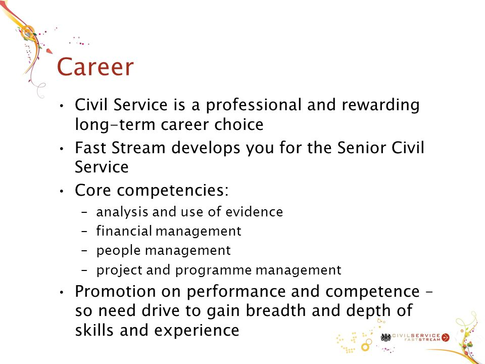 Career Civil Service is a professional and rewarding long-term career choice Fast Stream develops you for the Senior Civil Service Core competencies: –analysis and use of evidence –financial management –people management –project and programme management Promotion on performance and competence – so need drive to gain breadth and depth of skills and experience