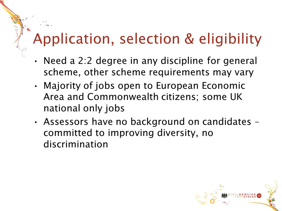 Application, selection & eligibility Need a 2:2 degree in any discipline for general scheme, other scheme requirements may vary Majority of jobs open to European Economic Area and Commonwealth citizens; some UK national only jobs Assessors have no background on candidates – committed to improving diversity, no discrimination