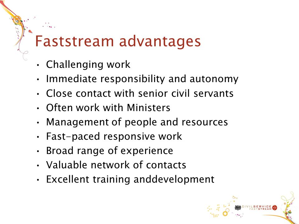 Faststream advantages Challenging work Immediate responsibility and autonomy Close contact with senior civil servants Often work with Ministers Management of people and resources Fast-paced responsive work Broad range of experience Valuable network of contacts Excellent training anddevelopment