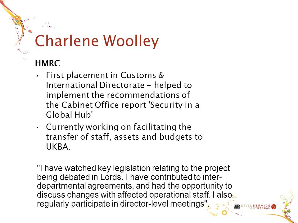 Charlene Woolley HMRC First placement in Customs & International Directorate - helped to implement the recommendations of the Cabinet Office report Security in a Global Hub Currently working on facilitating the transfer of staff, assets and budgets to UKBA.