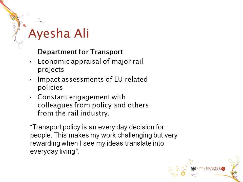 Ayesha Ali Department for Transport Economic appraisal of major rail projects Impact assessments of EU related policies Constant engagement with colleagues from policy and others from the rail industry.