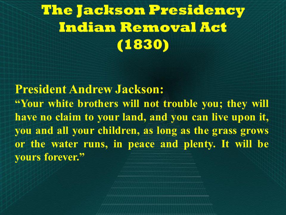 The Jackson Presidency Indian Removal Act (1830) President Andrew Jackson: Your white brothers will not trouble you; they will have no claim to your land, and you can live upon it, you and all your children, as long as the grass grows or the water runs, in peace and plenty.