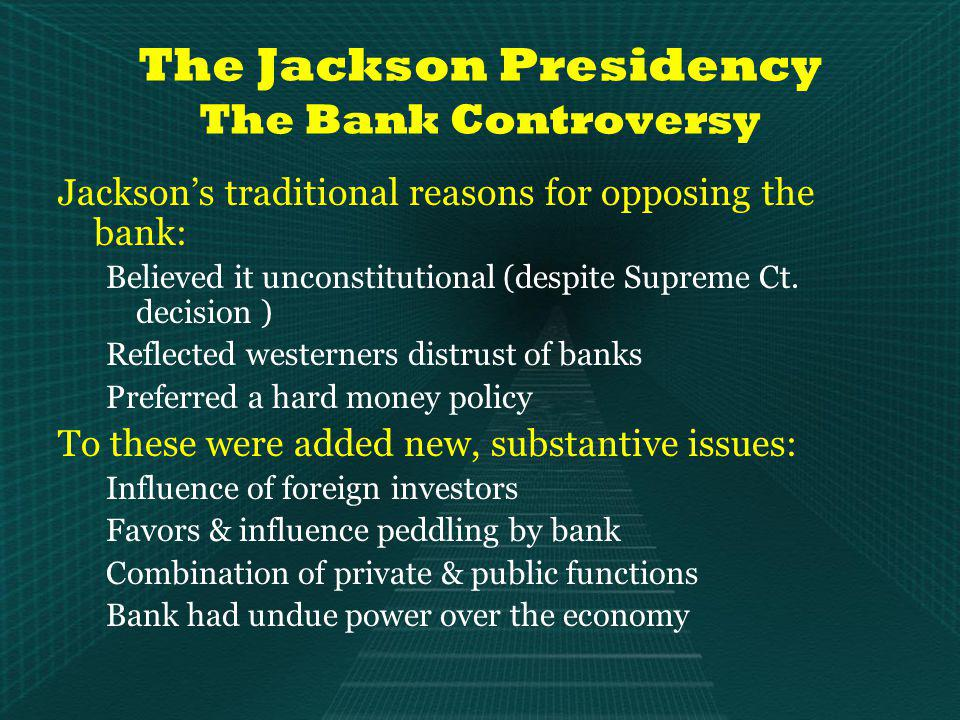 The Jackson Presidency The Bank Controversy Jacksons traditional reasons for opposing the bank: Believed it unconstitutional (despite Supreme Ct.