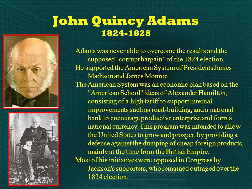John Quincy Adams 1824-1828 Adams was never able to overcome the results and the supposed corrupt bargain of the 1824 election.