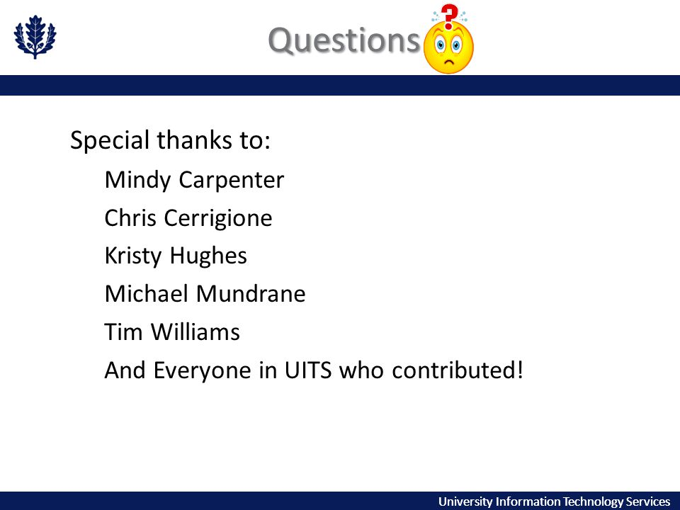 University Information Technology Services Questions Special thanks to: Mindy Carpenter Chris Cerrigione Kristy Hughes Michael Mundrane Tim Williams And Everyone in UITS who contributed!