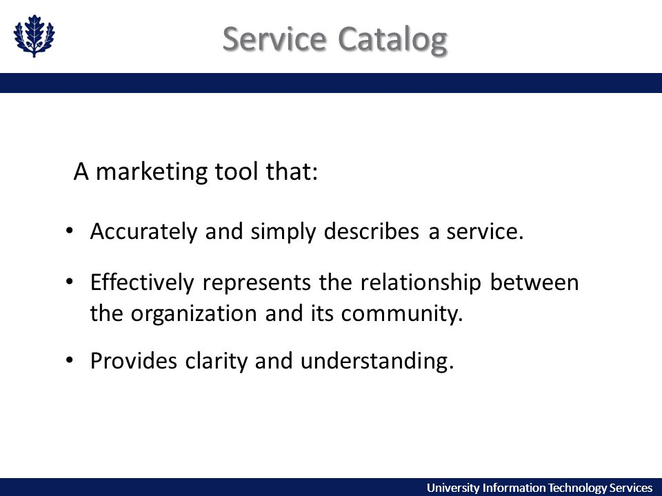 University Information Technology Services Service Catalog A marketing tool that: Accurately and simply describes a service.
