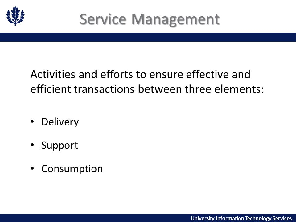 University Information Technology Services Service Management Activities and efforts to ensure effective and efficient transactions between three elements: Delivery Support Consumption