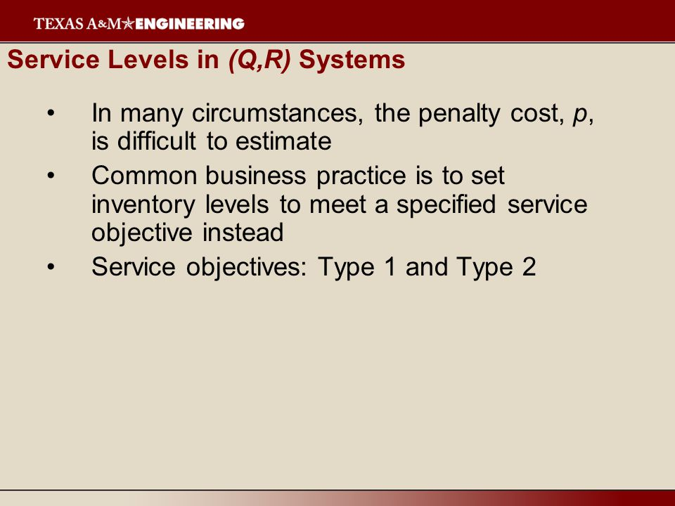 Service Levels in (Q,R) Systems In many circumstances, the penalty cost, p, is difficult to estimate Common business practice is to set inventory levels to meet a specified service objective instead Service objectives: Type 1 and Type 2