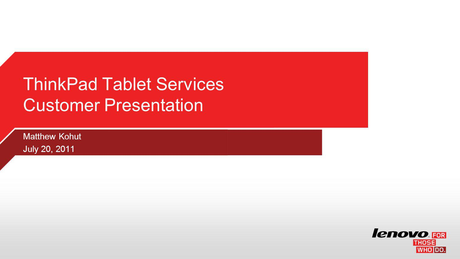 Matthew Kohut July 20, 2011 ThinkPad Tablet Services Customer Presentation
