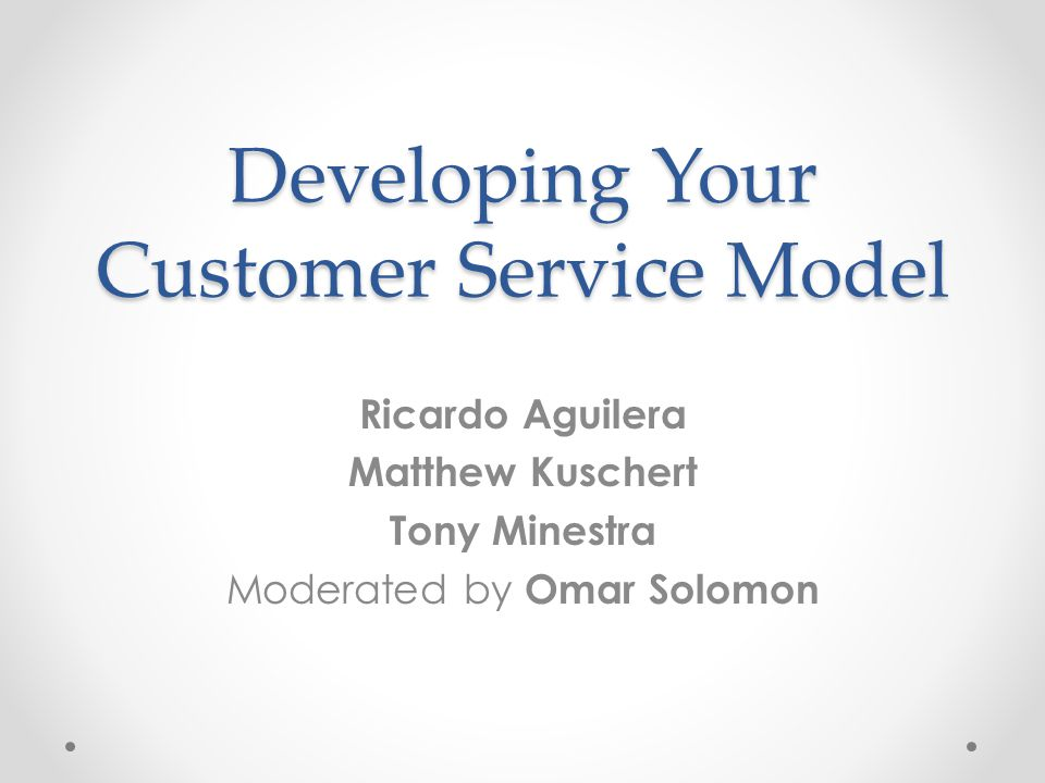 Developing Your Customer Service Model Ricardo Aguilera Matthew Kuschert Tony Minestra Moderated by Omar Solomon