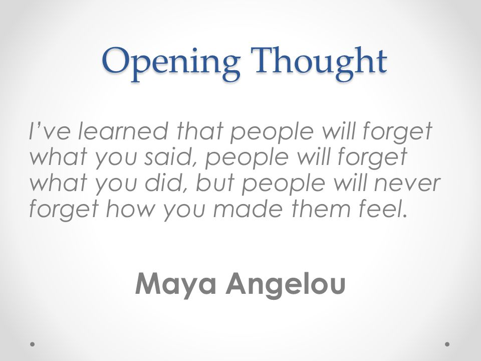 Opening Thought Ive learned that people will forget what you said, people will forget what you did, but people will never forget how you made them feel.