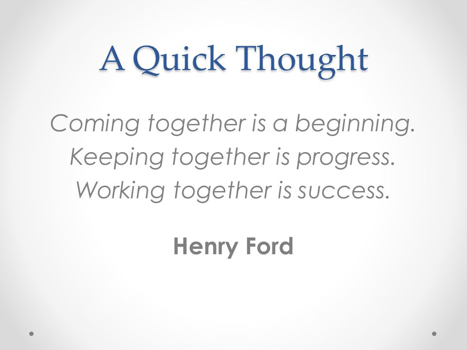 A Quick Thought Coming together is a beginning. Keeping together is progress.