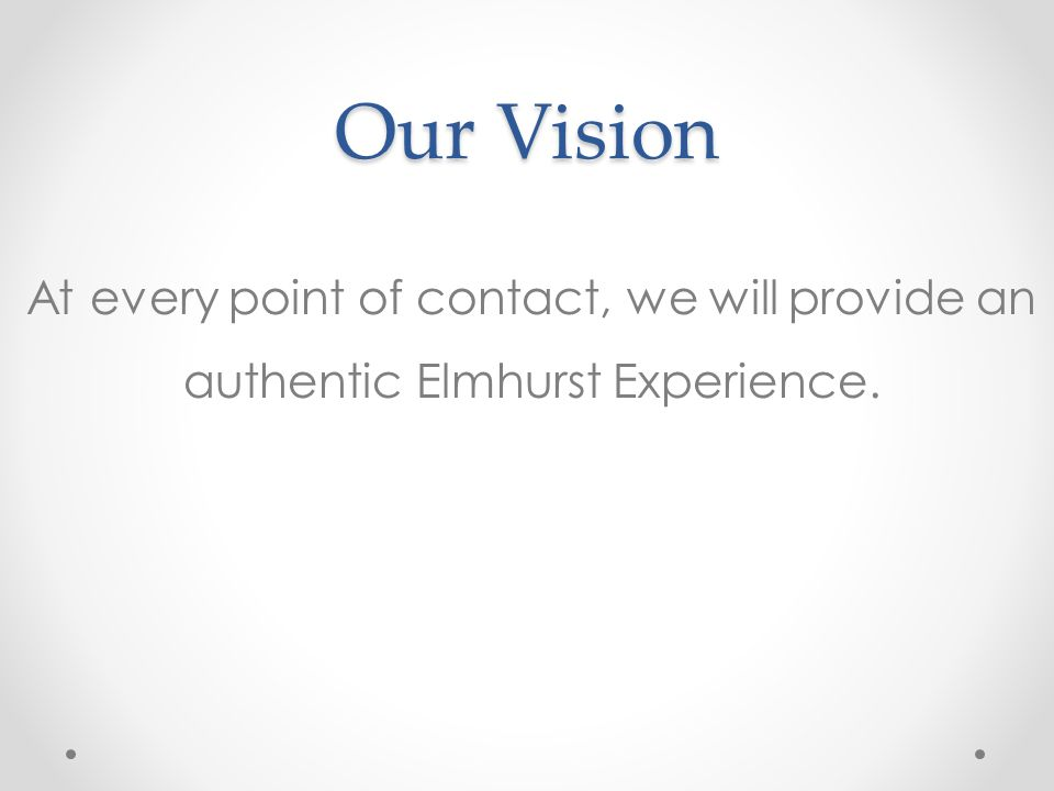 Our Vision At every point of contact, we will provide an authentic Elmhurst Experience.