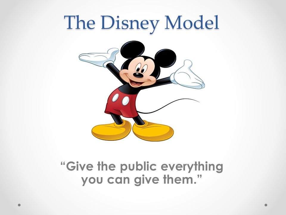 The Disney Model Give the public everything you can give them.