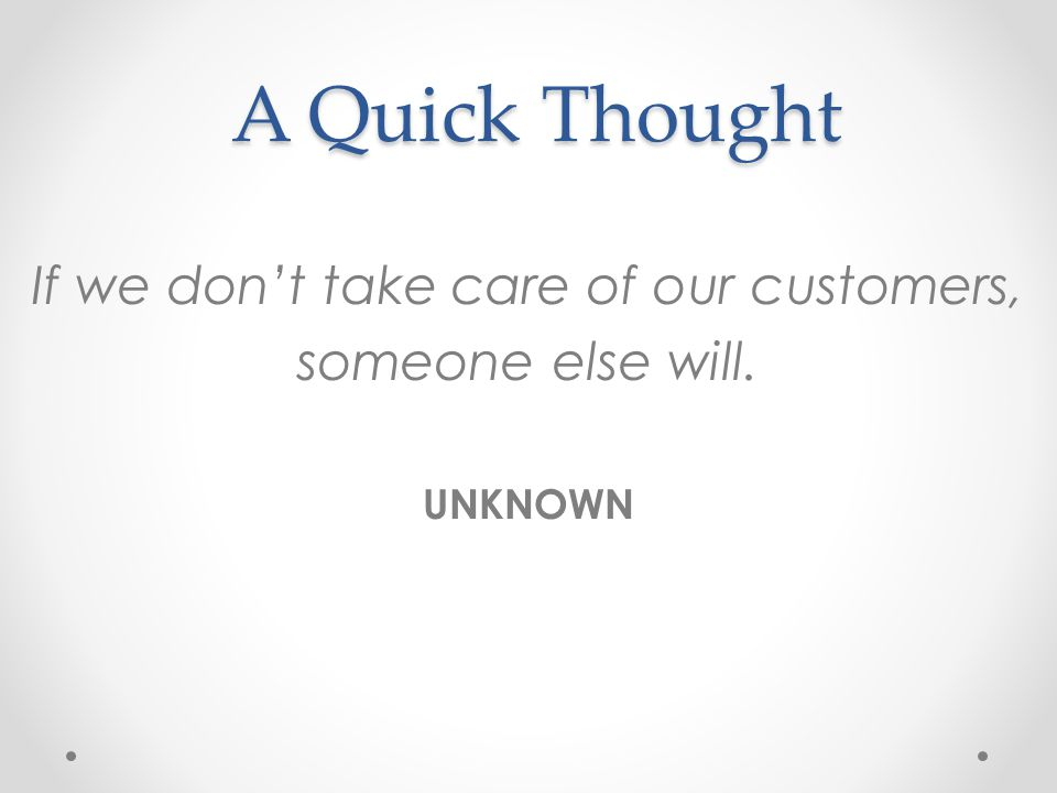 A Quick Thought A Quick Thought If we dont take care of our customers, someone else will. UNKNOWN