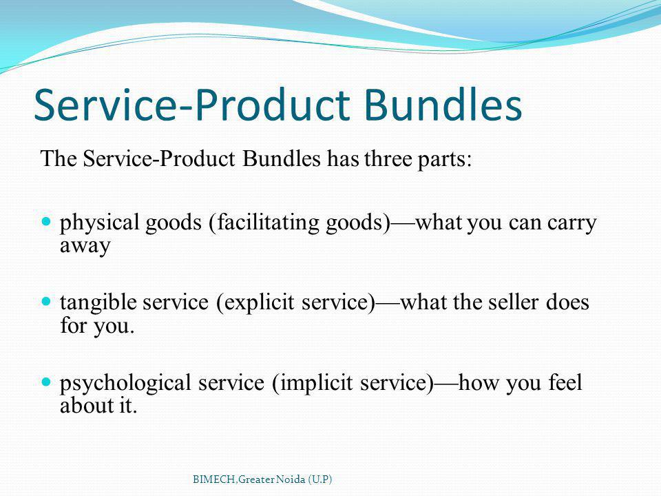 Service-Product Bundles The Service-Product Bundles has three parts: physical goods (facilitating goods)what you can carry away tangible service (explicit service)what the seller does for you.