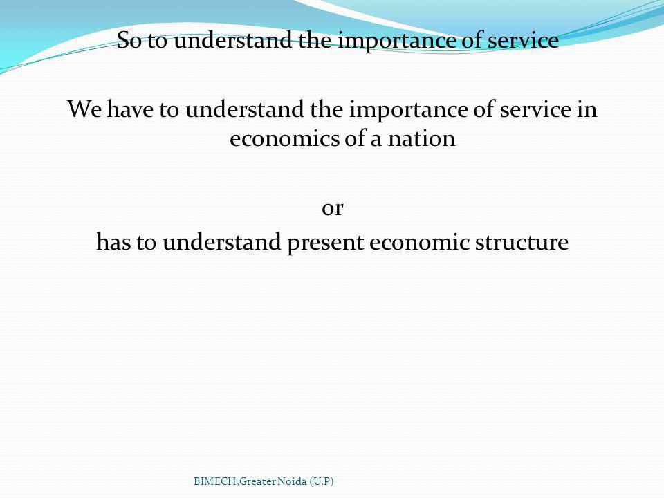 So to understand the importance of service We have to understand the importance of service in economics of a nation or has to understand present economic structure BIMECH,Greater Noida (U.P)