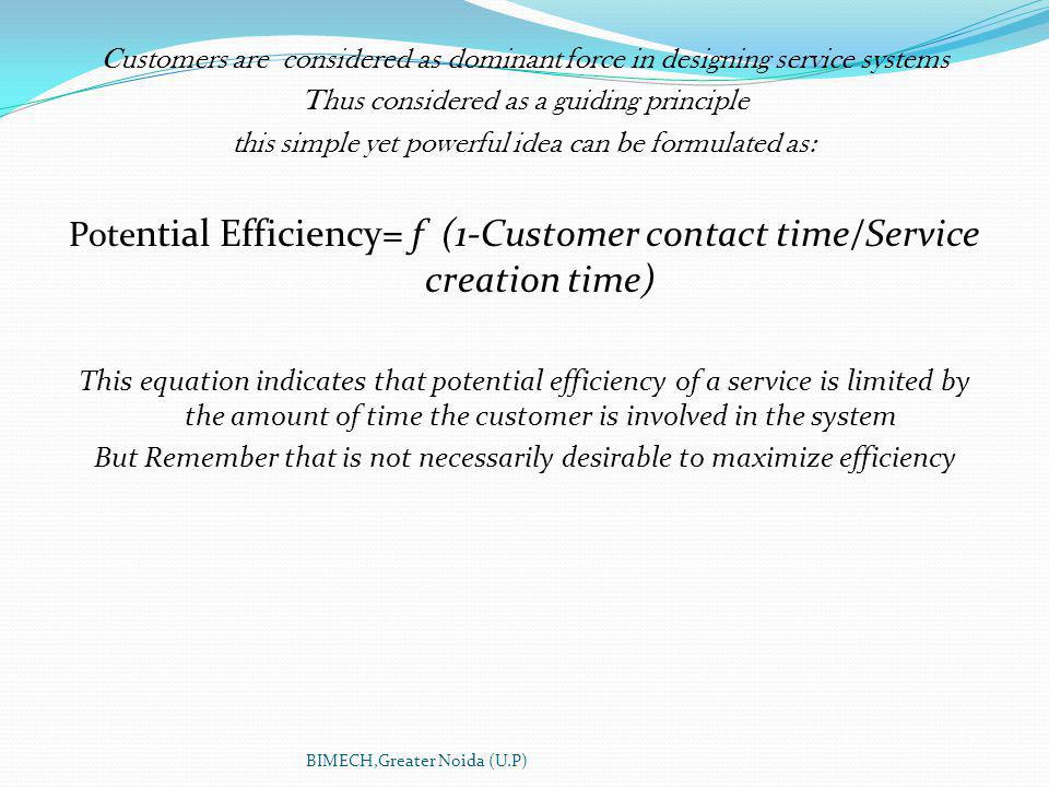 Customers are considered as dominant force in designing service systems Thus considered as a guiding principle this simple yet powerful idea can be formulated as: Pote ntial Efficiency= f (1-Customer contact time/Service creation time) This equation indicates that potential efficiency of a service is limited by the amount of time the customer is involved in the system But Remember that is not necessarily desirable to maximize efficiency BIMECH,Greater Noida (U.P)