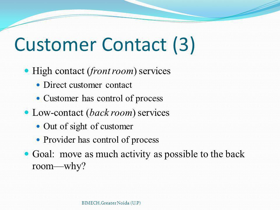 Customer Contact (3) High contact (front room) services Direct customer contact Customer has control of process Low-contact (back room) services Out of sight of customer Provider has control of process Goal: move as much activity as possible to the back roomwhy.