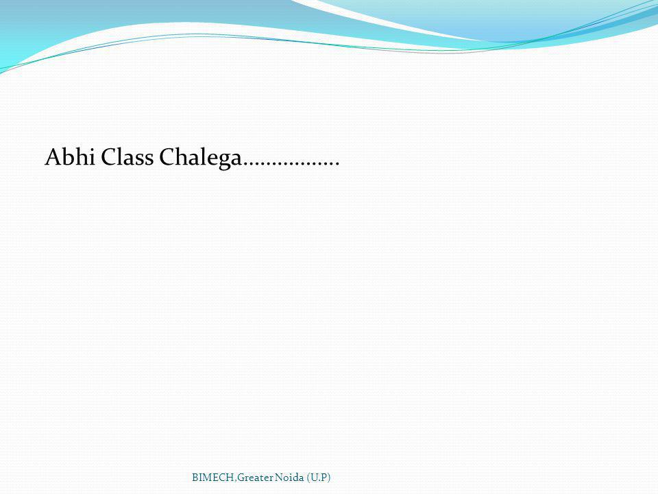 Abhi Class Chalega…………….. BIMECH,Greater Noida (U.P)