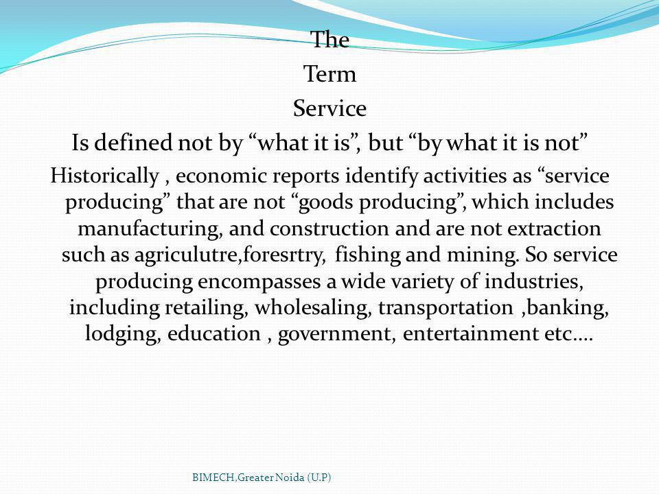 The Term Service Is defined not by what it is, but by what it is not Historically, economic reports identify activities as service producing that are not goods producing, which includes manufacturing, and construction and are not extraction such as agriculutre,foresrtry, fishing and mining.