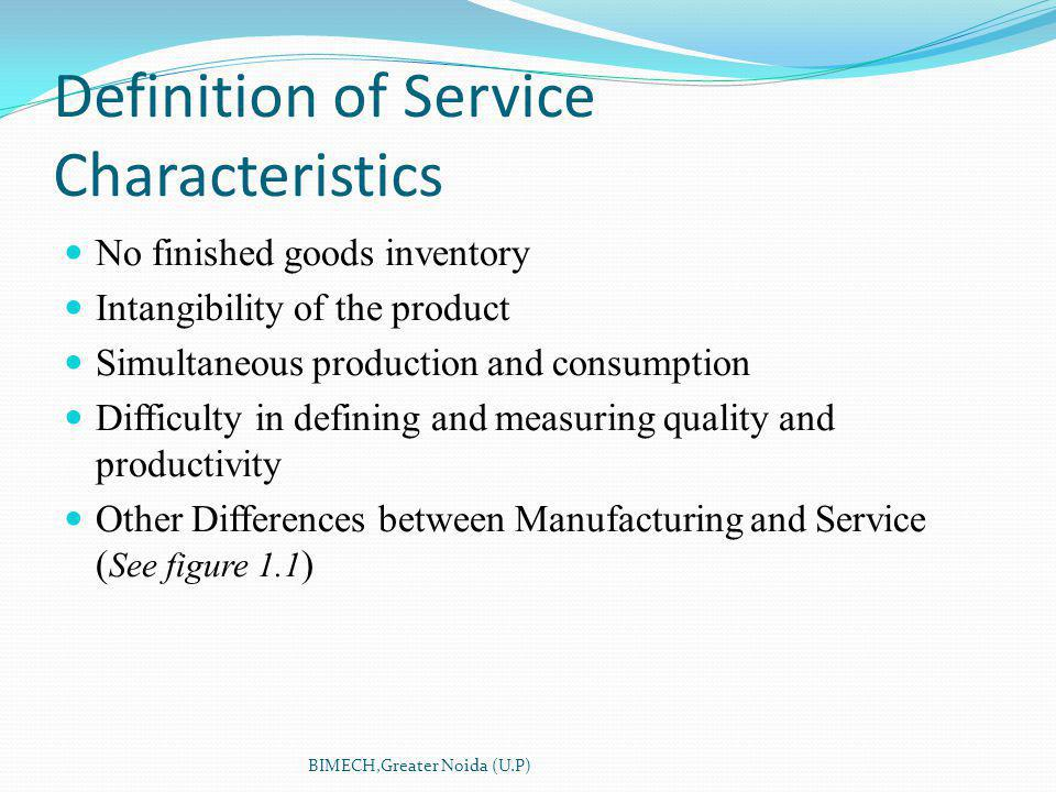No finished goods inventory Intangibility of the product Simultaneous production and consumption Difficulty in defining and measuring quality and productivity Other Differences between Manufacturing and Service ( See figure 1.1 ) Definition of Service Characteristics BIMECH,Greater Noida (U.P)
