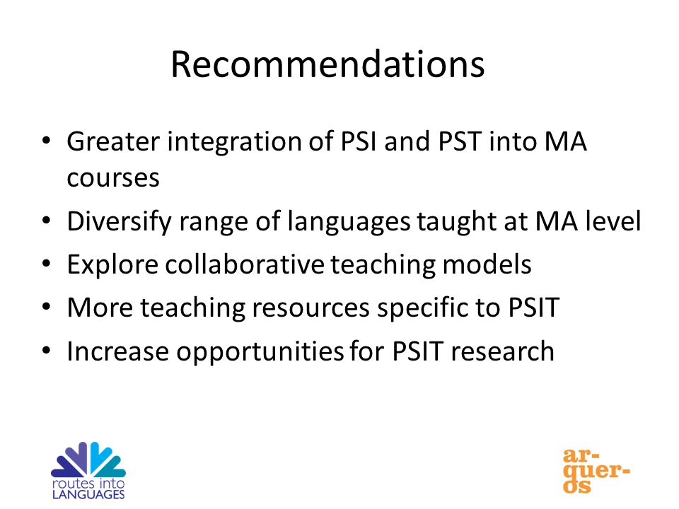 Recommendations Greater integration of PSI and PST into MA courses Diversify range of languages taught at MA level Explore collaborative teaching models More teaching resources specific to PSIT Increase opportunities for PSIT research
