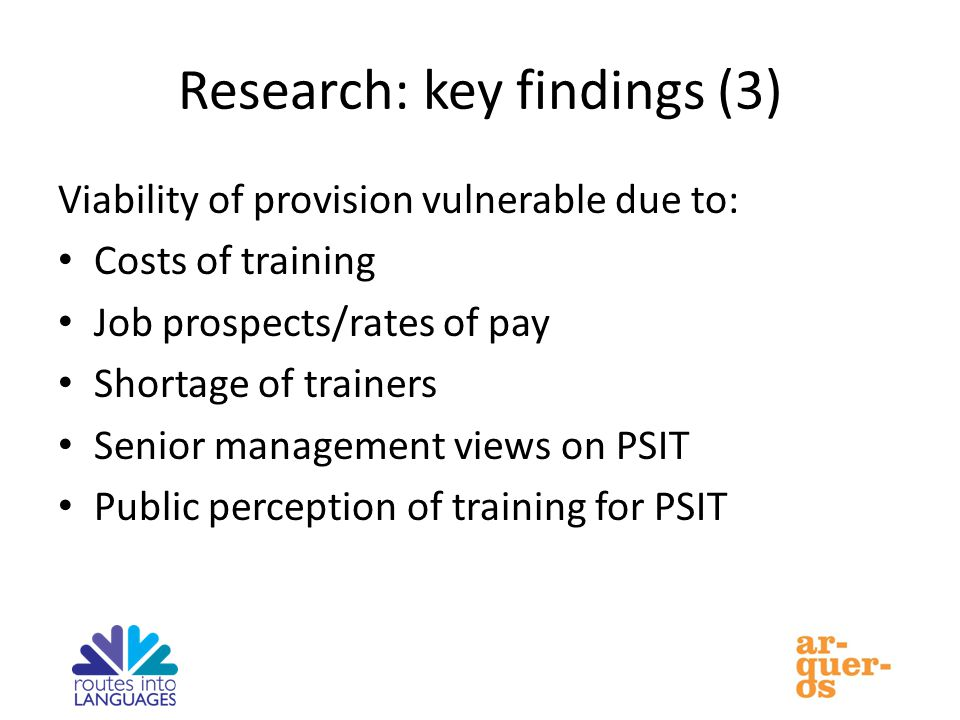 Research: key findings (3) Viability of provision vulnerable due to: Costs of training Job prospects/rates of pay Shortage of trainers Senior management views on PSIT Public perception of training for PSIT
