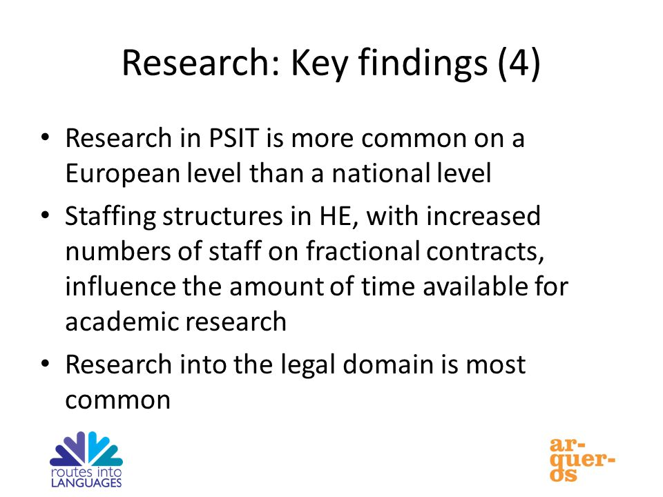 Research: Key findings (4) Research in PSIT is more common on a European level than a national level Staffing structures in HE, with increased numbers of staff on fractional contracts, influence the amount of time available for academic research Research into the legal domain is most common