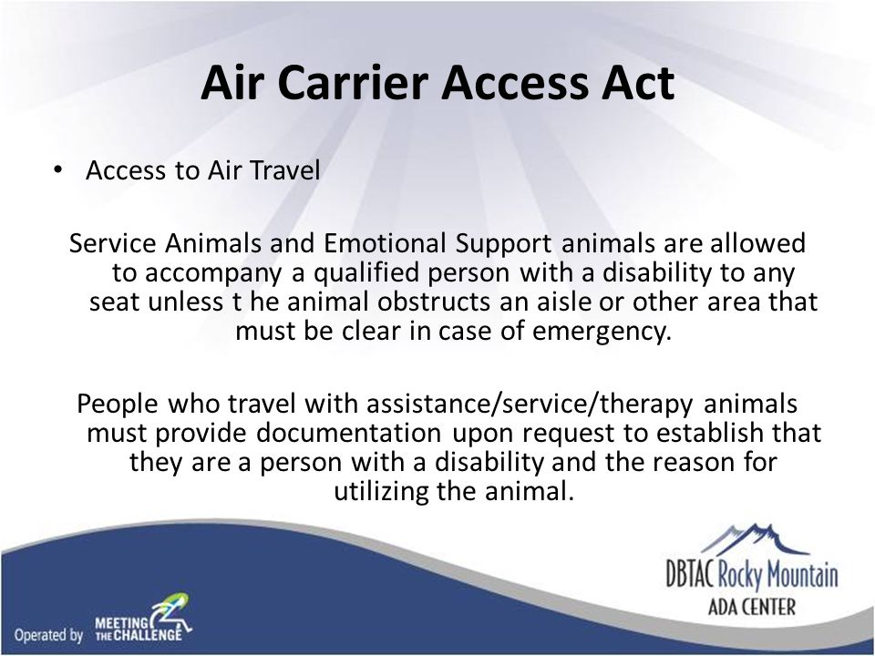 Air Carrier Access Act Access to Air Travel Service Animals and Emotional Support animals are allowed to accompany a qualified person with a disability to any seat unless t he animal obstructs an aisle or other area that must be clear in case of emergency.