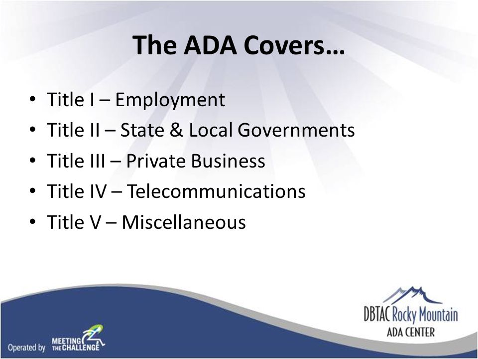 The ADA Covers… Title I – Employment Title II – State & Local Governments Title III – Private Business Title IV – Telecommunications Title V – Miscellaneous