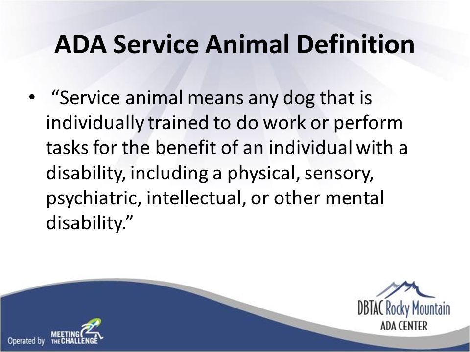 ADA Service Animal Definition Service animal means any dog that is individually trained to do work or perform tasks for the benefit of an individual with a disability, including a physical, sensory, psychiatric, intellectual, or other mental disability.