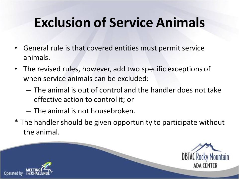 Exclusion of Service Animals General rule is that covered entities must permit service animals.