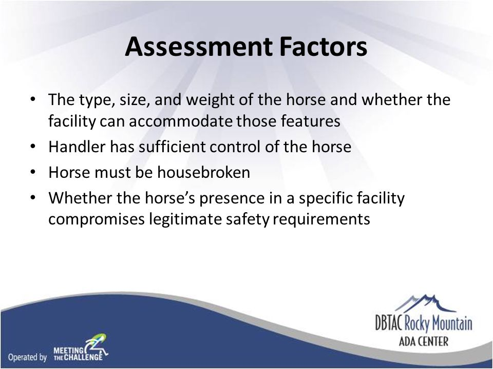 Assessment Factors The type, size, and weight of the horse and whether the facility can accommodate those features Handler has sufficient control of the horse Horse must be housebroken Whether the horses presence in a specific facility compromises legitimate safety requirements