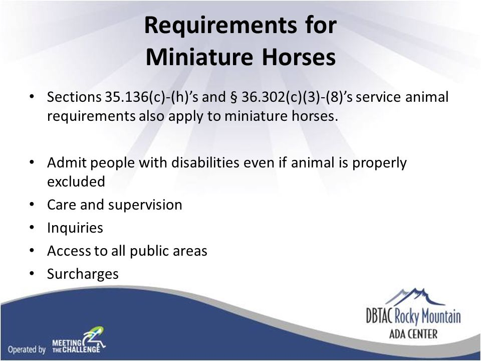 Requirements for Miniature Horses Sections (c)-(h)s and § (c)(3)-(8)s service animal requirements also apply to miniature horses.