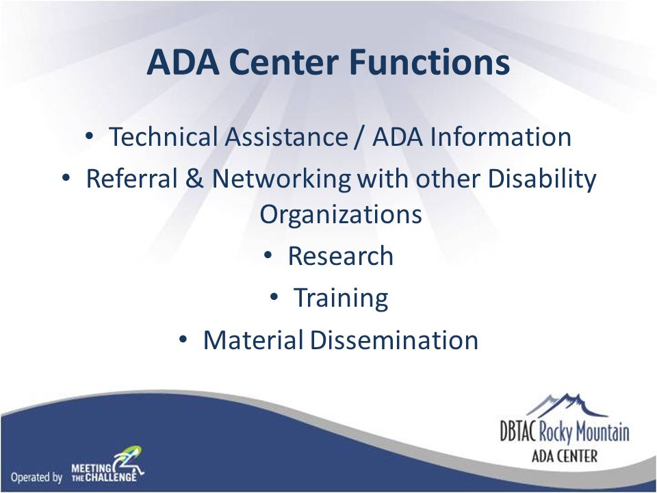ADA Center Functions Technical Assistance / ADA Information Referral & Networking with other Disability Organizations Research Training Material Dissemination