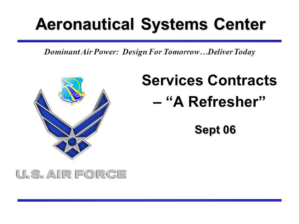 Sept 06 Services Contracts – A Refresher Sept 06 Aeronautical Systems Center Dominant Air Power: Design For Tomorrow…Deliver Today