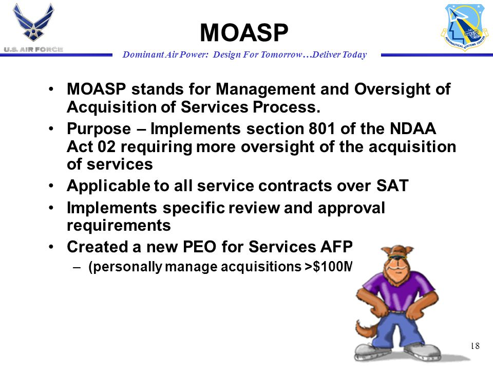 Dominant Air Power: Design For Tomorrow…Deliver Today 18 MOASP MOASP stands for Management and Oversight of Acquisition of Services Process. Purpose –