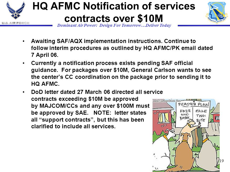 Dominant Air Power: Design For Tomorrow…Deliver Today 19 HQ AFMC Notification of services contracts over $10M Awaiting SAF/AQX implementation instruct