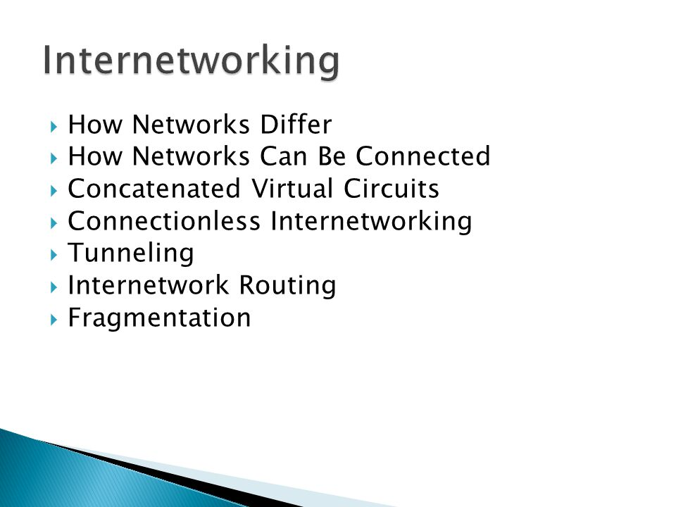 How Networks Differ How Networks Can Be Connected Concatenated Virtual Circuits Connectionless Internetworking Tunneling Internetwork Routing Fragmentation