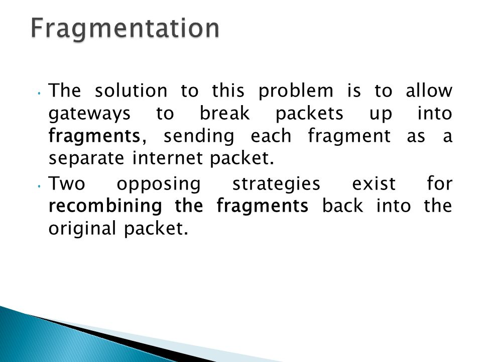 The solution to this problem is to allow gateways to break packets up into fragments, sending each fragment as a separate internet packet.