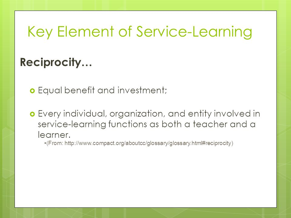 Key Element of Service-Learning Reciprocity… Equal benefit and investment; Every individual, organization, and entity involved in service-learning fun