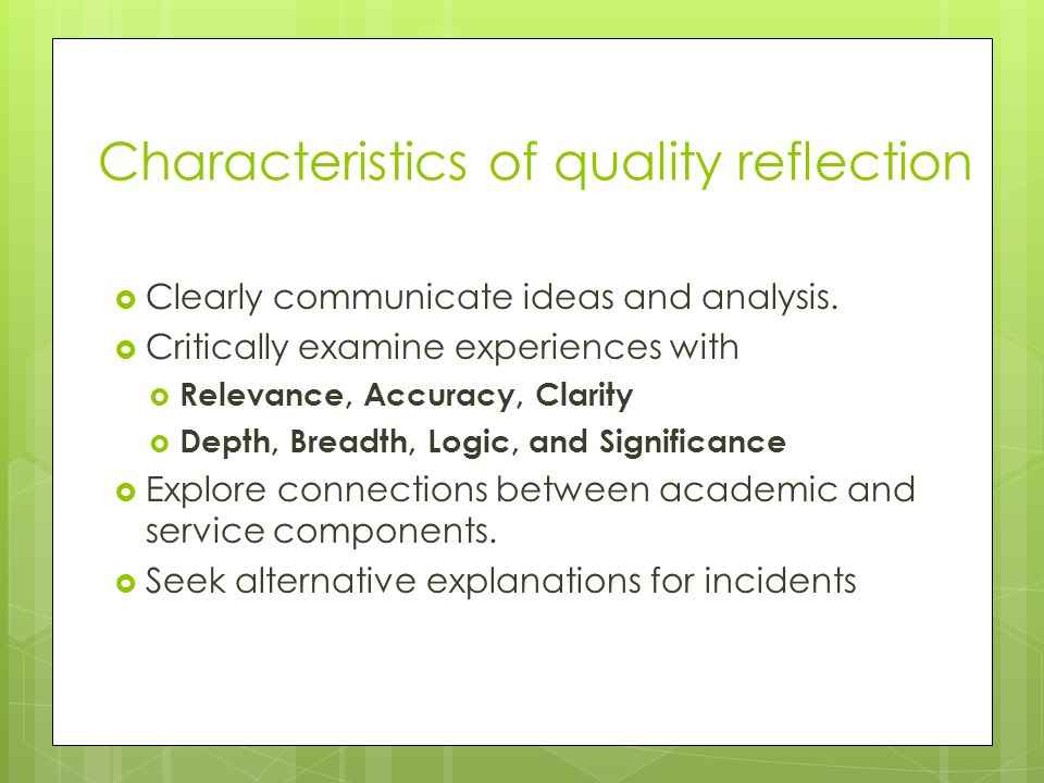 Characteristics of quality reflection Clearly communicate ideas and analysis. Critically examine experiences with Relevance, Accuracy, Clarity Depth,
