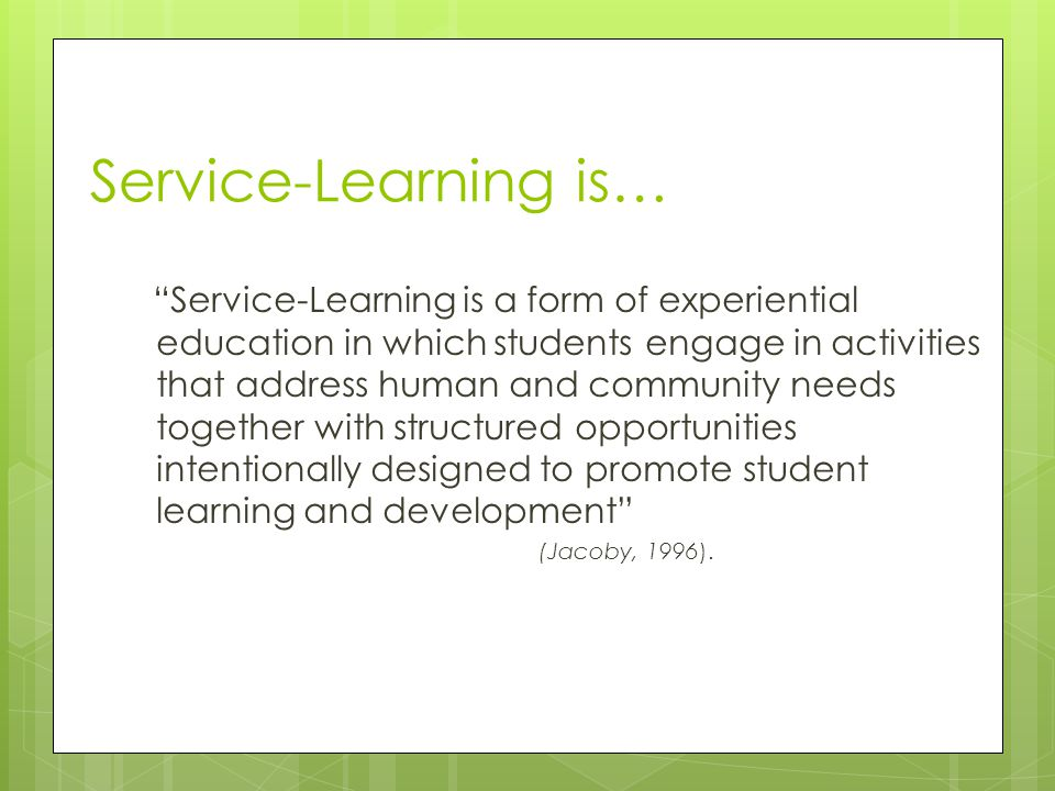 Reflection Service-Learning is a form of experiential education in which students engage in activities that address human and community needs together with structured opportunities intentionally designed to promote student learning and development (Jacoby, 1996).
