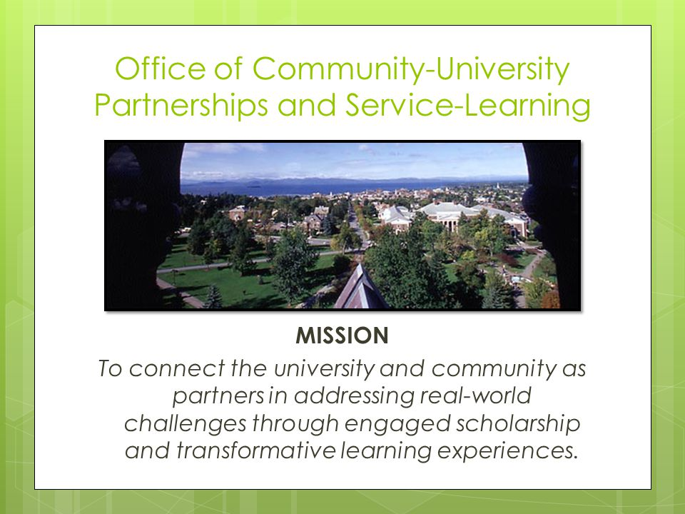 Office of Community-University Partnerships and Service-Learning MISSION To connect the university and community as partners in addressing real-world