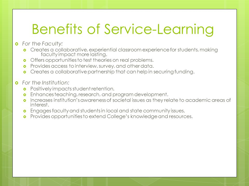 Benefits of Service-Learning For the Student: Applies concepts from the classroom to real-world experiences, enhancing understanding and retention.